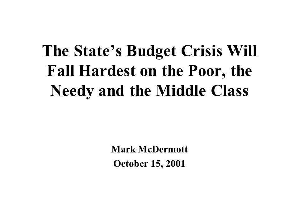 The State's Budget Crisis Will Fall Hardest on the Poor, the Needy and the Middle Class Mark McDermott October 15, 2001