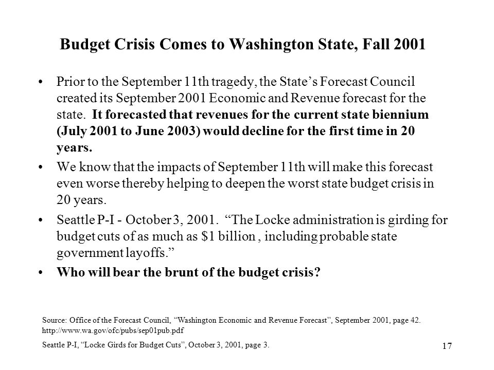 17 Budget Crisis Comes to Washington State, Fall 2001 Prior to the September 11th tragedy, the State's Forecast Council created its September 2001 Economic and Revenue forecast for the state.