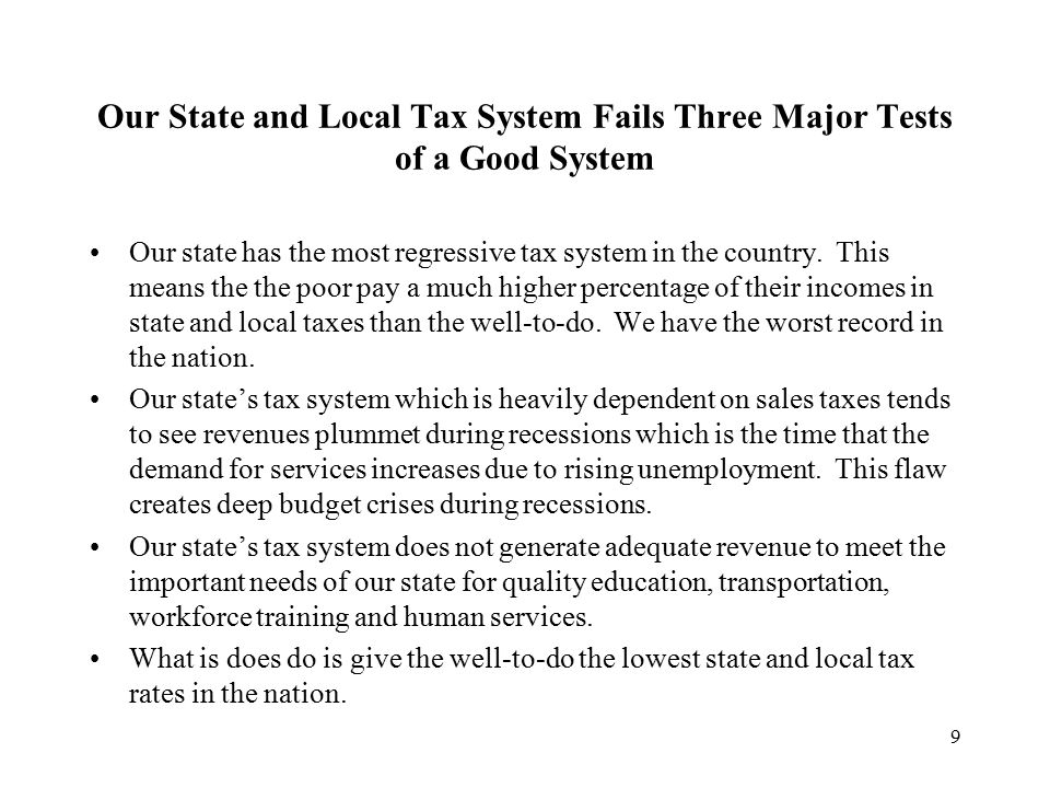 9 Our State and Local Tax System Fails Three Major Tests of a Good System Our state has the most regressive tax system in the country.