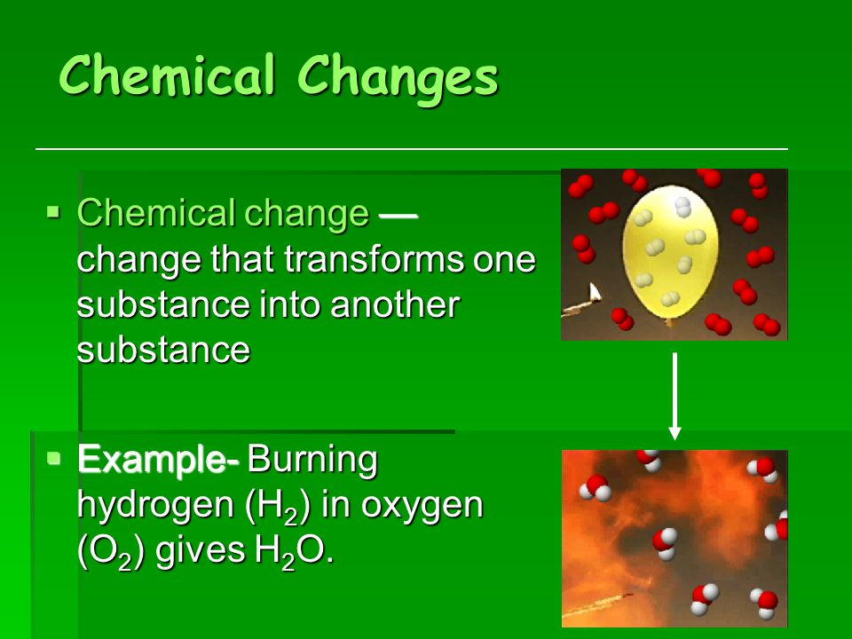 Chemical Changes  Chemical change — change that transforms one substance into another substance  Example- Burning hydrogen (H 2 ) in oxygen (O 2 ) gives H 2 O.