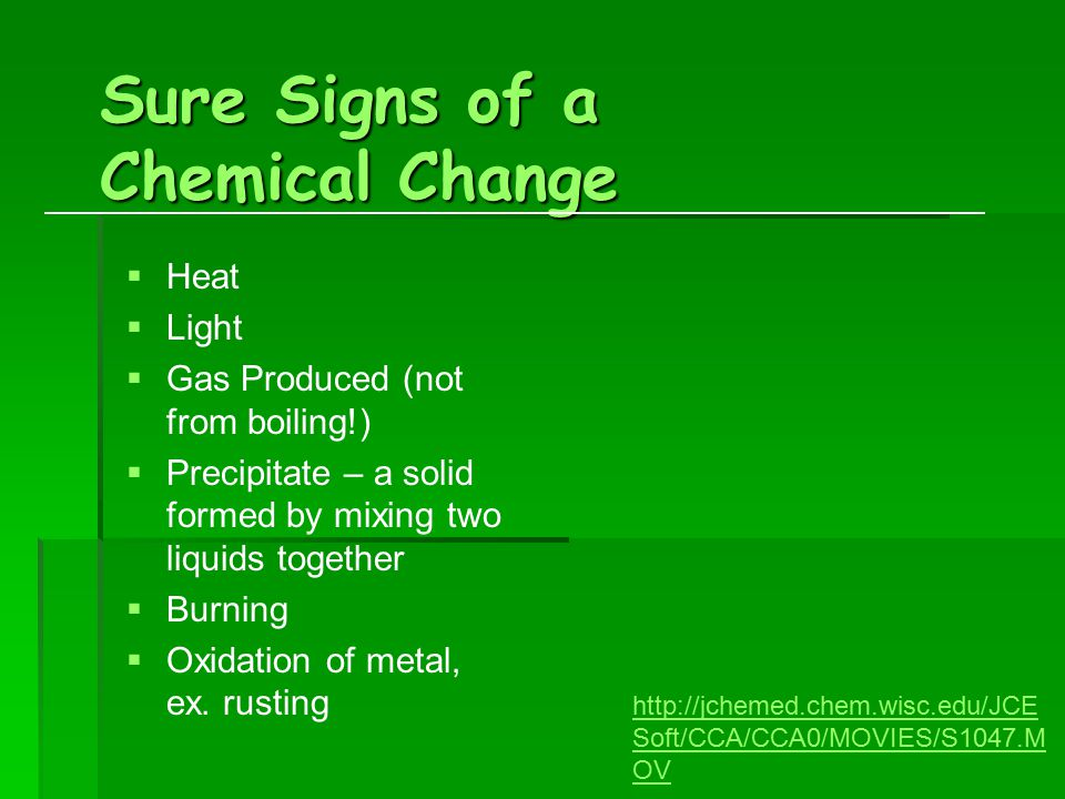 Sure Signs of a Chemical Change   Heat   Light   Gas Produced (not from boiling!)   Precipitate – a solid formed by mixing two liquids together   Burning   Oxidation of metal, ex.