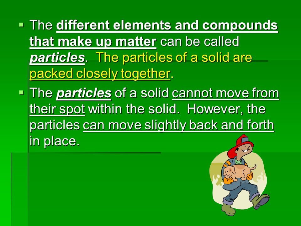  The different elements and compounds that make up matter can be called particles.