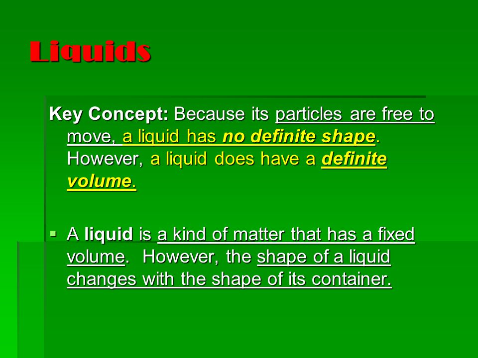 Liquids Key Concept: Because its particles are free to move, a liquid has no definite shape.