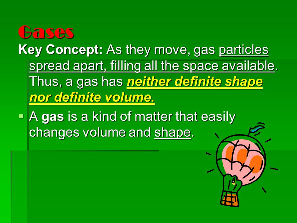 Gases Key Concept: As they move, gas particles spread apart, filling all the space available.