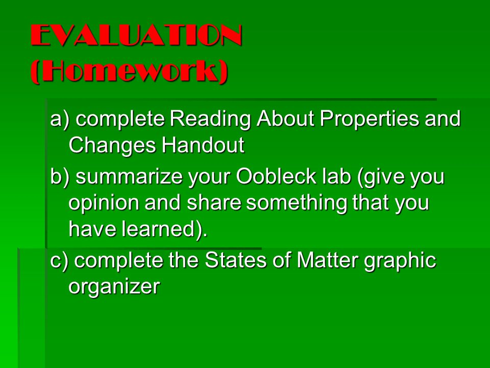 EVALUATION (Homework) a) complete Reading About Properties and Changes Handout b) summarize your Oobleck lab (give you opinion and sharesomething that you have learned).