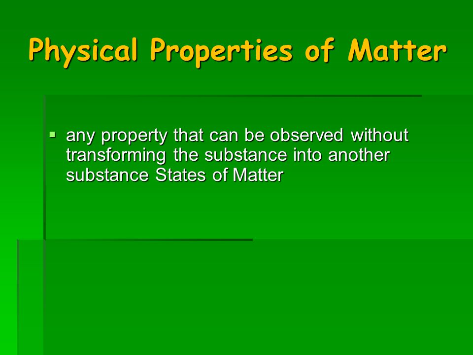 Physical Properties of Matter  any property that can be observed without transforming the substance into another substance States of Matter