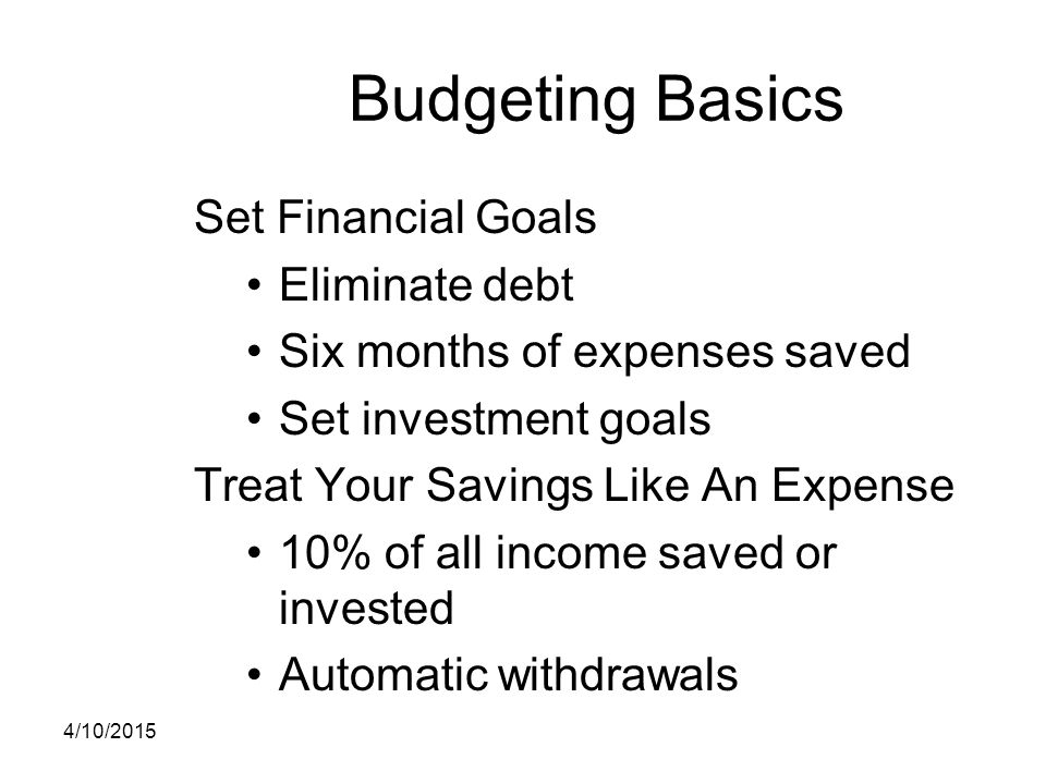 Budgeting Basics Set Financial Goals Eliminate debt Six months of expenses saved Set investment goals Treat Your Savings Like An Expense 10% of all in