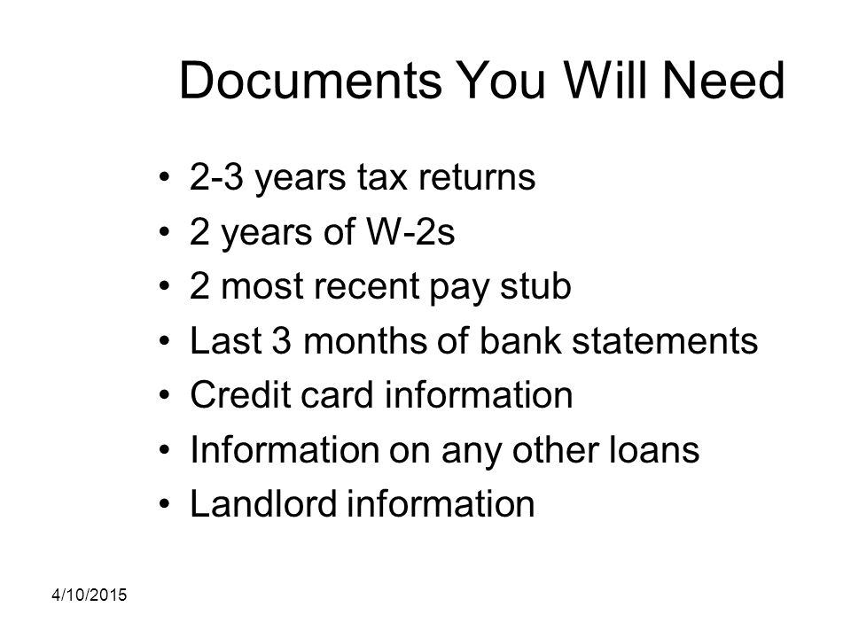 Documents You Will Need 2-3 years tax returns 2 years of W-2s 2 most recent pay stub Last 3 months of bank statements Credit card information Informat
