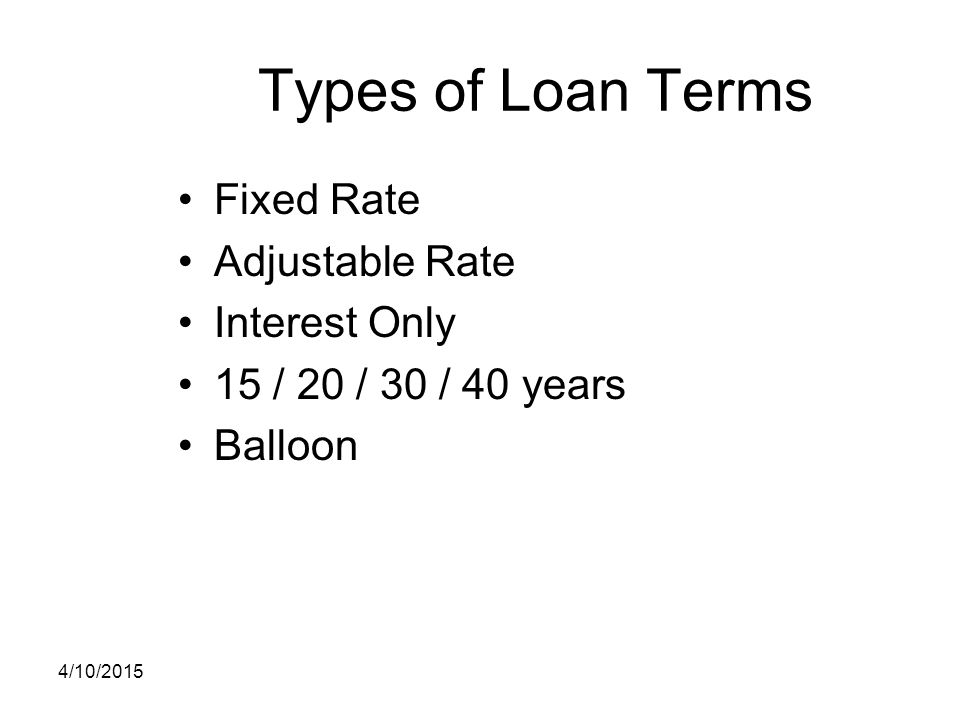Types of Loan Terms Fixed Rate Adjustable Rate Interest Only 15 / 20 / 30 / 40 years Balloon 4/10/2015