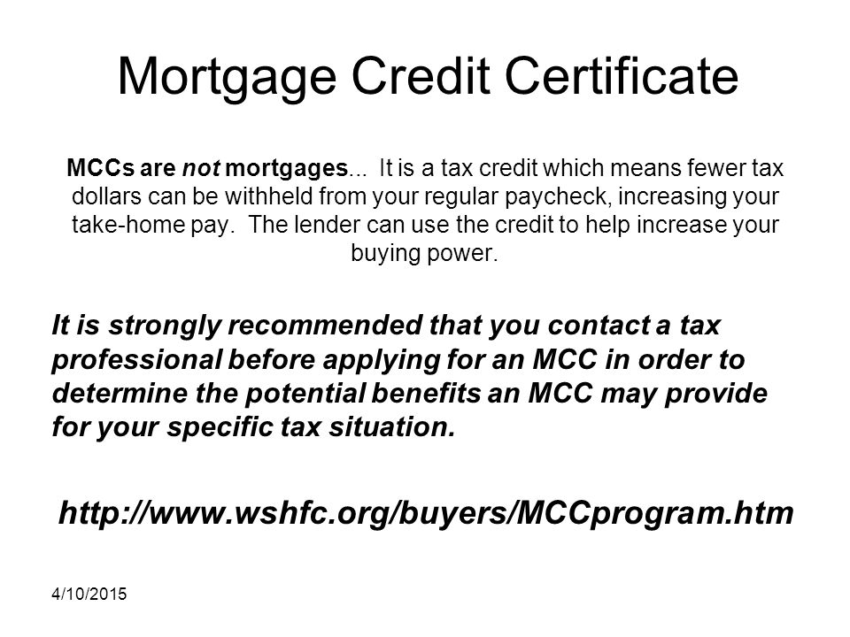 Mortgage Credit Certificate MCCs are not mortgages... It is a tax credit which means fewer tax dollars can be withheld from your regular paycheck, inc