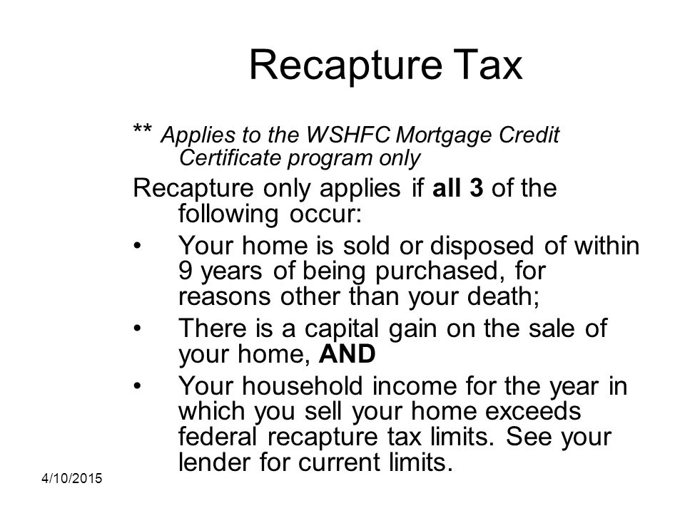 Recapture Tax ** Applies to the WSHFC Mortgage Credit Certificate program only Recapture only applies if all 3 of the following occur: Your home is so
