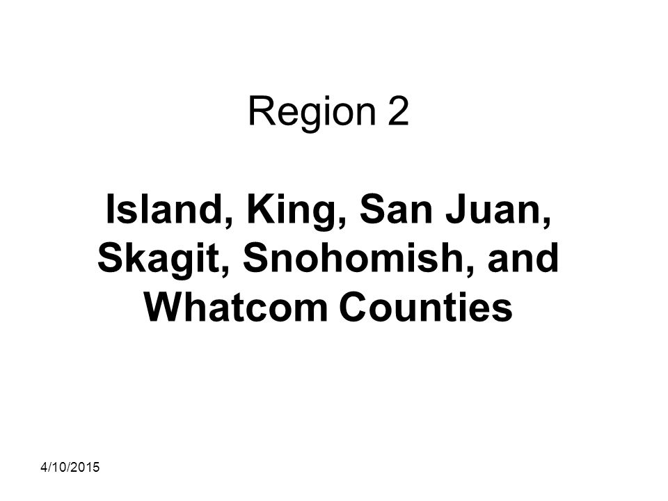 Region 2 Island, King, San Juan, Skagit, Snohomish, and Whatcom Counties 4/10/2015