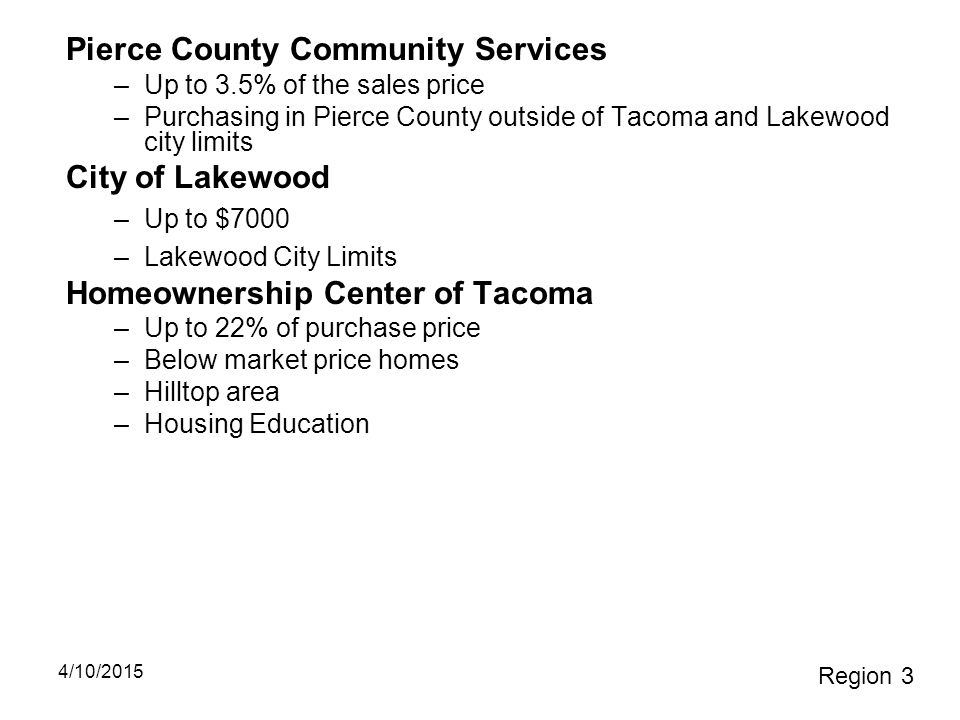 Pierce County Community Services –Up to 3.5% of the sales price –Purchasing in Pierce County outside of Tacoma and Lakewood city limits City of Lakewo
