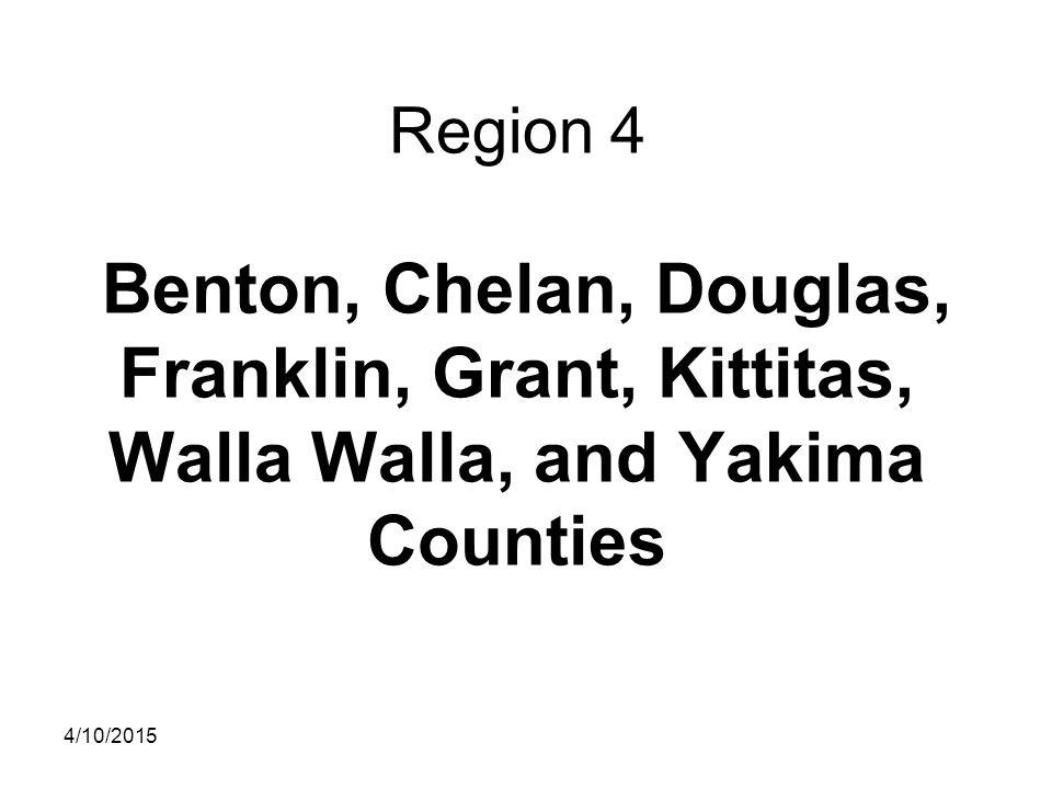 Region 4 Benton, Chelan, Douglas, Franklin, Grant, Kittitas, Walla Walla, and Yakima Counties 4/10/2015