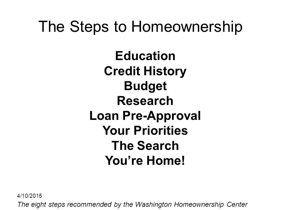 The Steps to Homeownership Education Credit History Budget Research Loan Pre-Approval Your Priorities The Search You're Home! The eight steps recommen