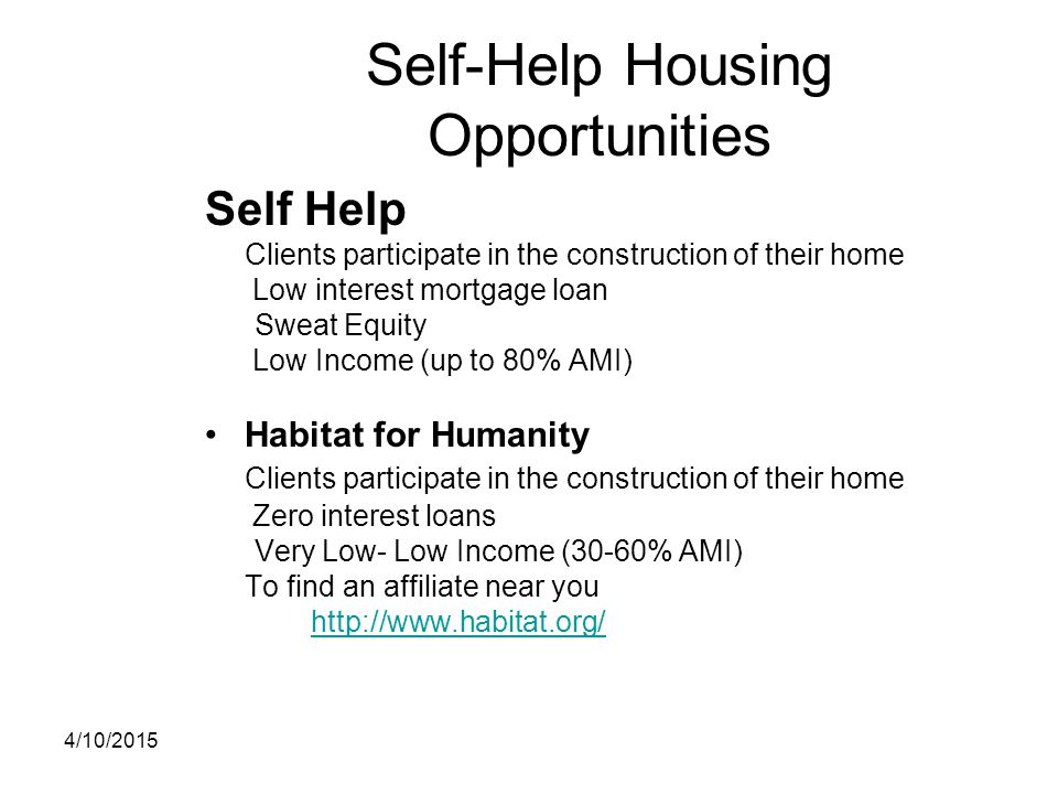 Self-Help Housing Opportunities Self Help Clients participate in the construction of their home Low interest mortgage loan Sweat Equity Low Income (up