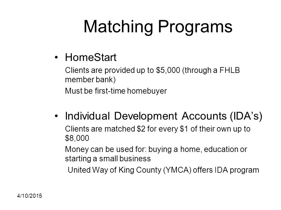 Matching Programs HomeStart Clients are provided up to $5,000 (through a FHLB member bank) Must be first-time homebuyer Individual Development Account