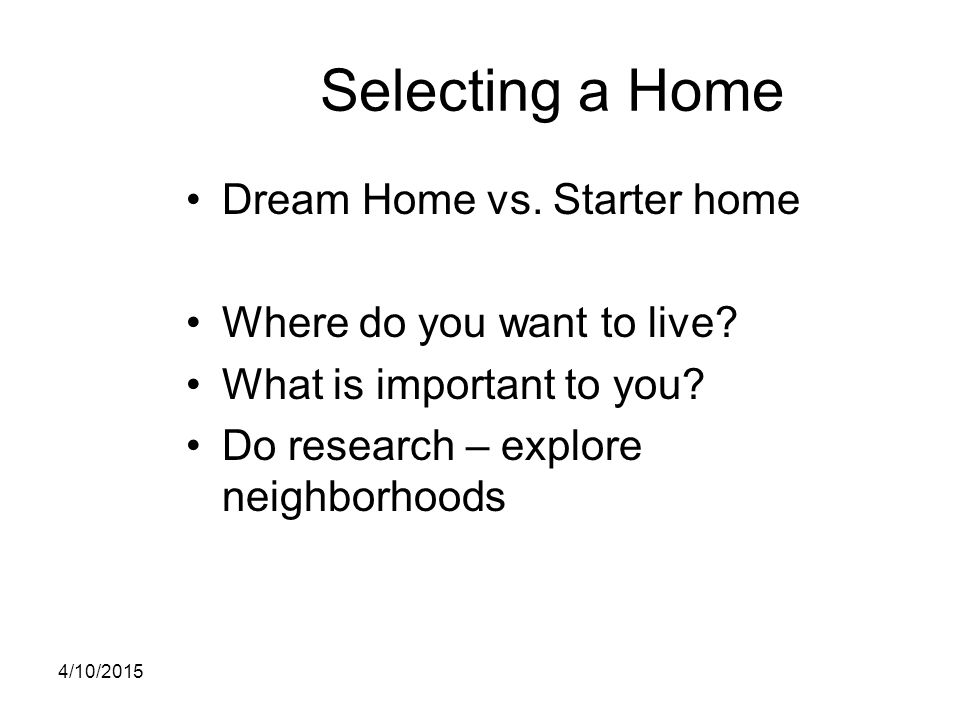 Selecting a Home Dream Home vs. Starter home Where do you want to live? What is important to you? Do research – explore neighborhoods 4/10/2015