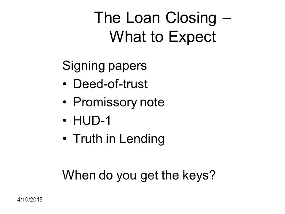 The Loan Closing – What to Expect Signing papers Deed-of-trust Promissory note HUD-1 Truth in Lending When do you get the keys? 4/10/2015
