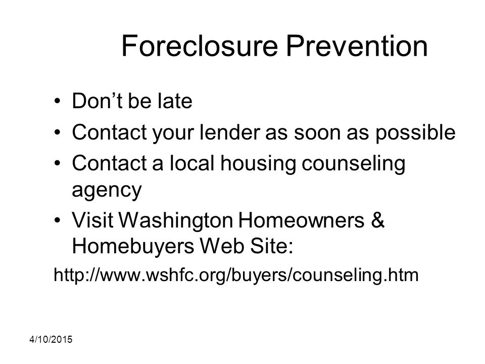 Foreclosure Prevention Don't be late Contact your lender as soon as possible Contact a local housing counseling agency Visit Washington Homeowners & H