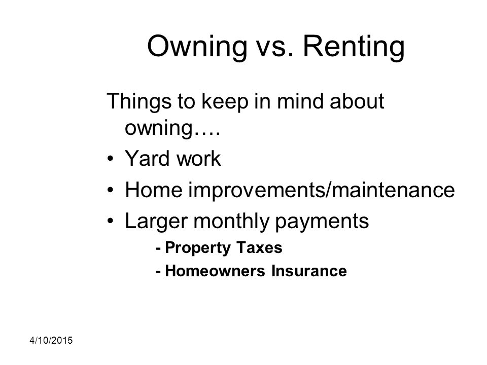 Owning vs. Renting Things to keep in mind about owning…. Yard work Home improvements/maintenance Larger monthly payments - Property Taxes - Homeowners