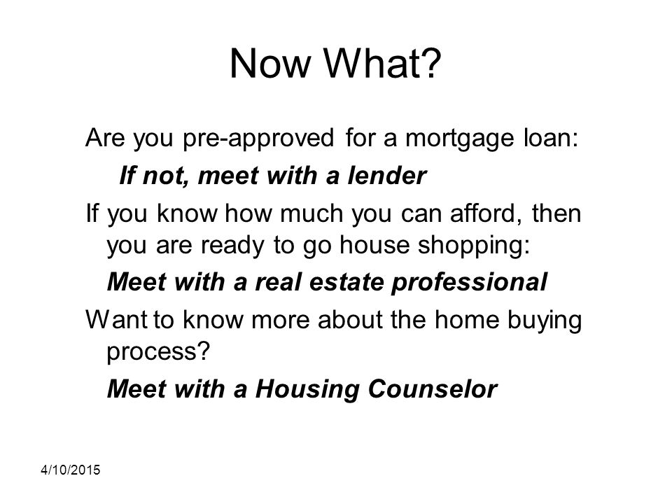 Now What? Are you pre-approved for a mortgage loan: If not, meet with a lender If you know how much you can afford, then you are ready to go house sho