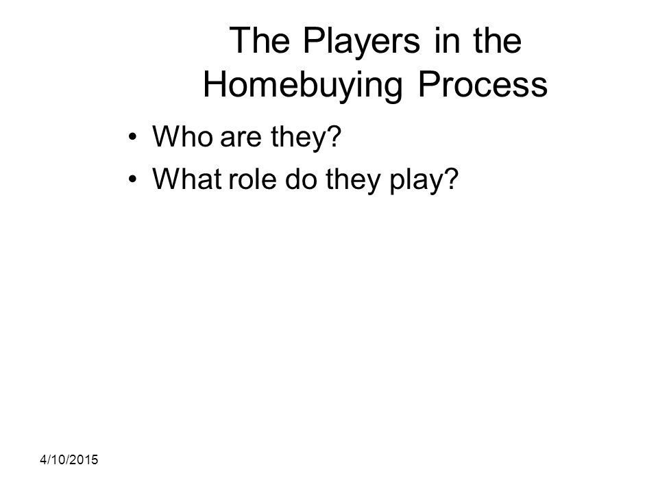 The Players in the Homebuying Process Who are they? What role do they play? 4/10/2015