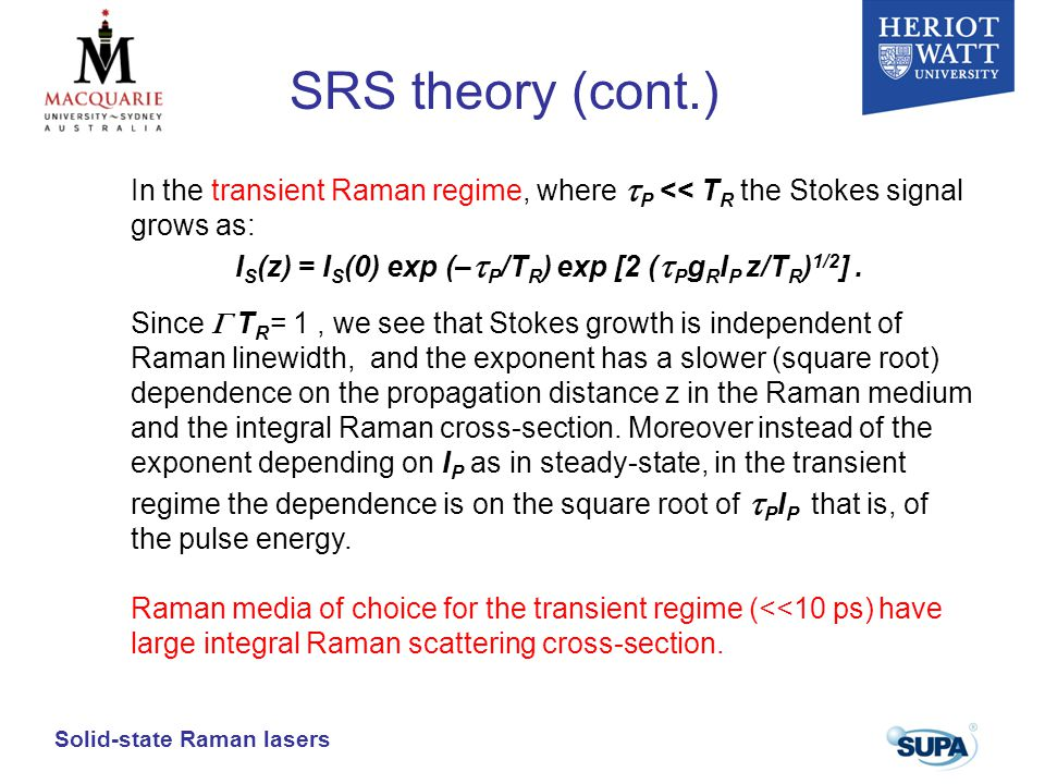 Solid-state Raman lasers In the transient Raman regime, where  P << T R the Stokes signal grows as: I S (z) = I S (0) exp (–  P /T R ) exp [2 (  P g R I P z/T R ) 1/2 ].