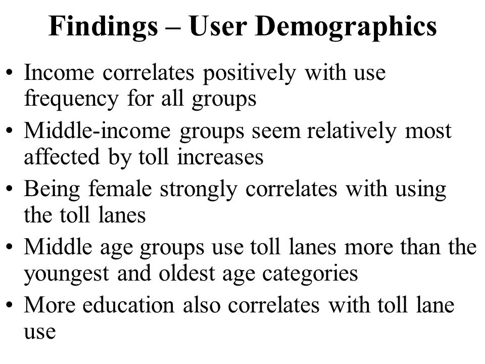 Findings – User Demographics Income correlates positively with use frequency for all groups Middle-income groups seem relatively most affected by toll increases Being female strongly correlates with using the toll lanes Middle age groups use toll lanes more than the youngest and oldest age categories More education also correlates with toll lane use