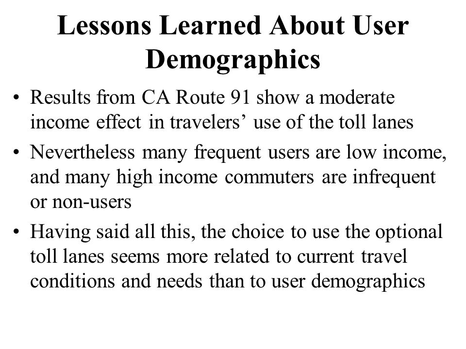 Lessons Learned About User Demographics Results from CA Route 91 show a moderate income effect in travelers' use of the toll lanes Nevertheless many frequent users are low income, and many high income commuters are infrequent or non-users Having said all this, the choice to use the optional toll lanes seems more related to current travel conditions and needs than to user demographics