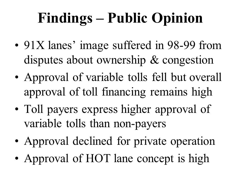 Findings – Public Opinion 91X lanes' image suffered in from disputes about ownership & congestion Approval of variable tolls fell but overall approval of toll financing remains high Toll payers express higher approval of variable tolls than non-payers Approval declined for private operation Approval of HOT lane concept is high