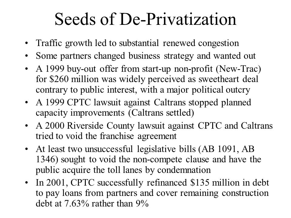 Seeds of De-Privatization Traffic growth led to substantial renewed congestion Some partners changed business strategy and wanted out A 1999 buy-out offer from start-up non-profit (New-Trac) for $260 million was widely perceived as sweetheart deal contrary to public interest, with a major political outcry A 1999 CPTC lawsuit against Caltrans stopped planned capacity improvements (Caltrans settled) A 2000 Riverside County lawsuit against CPTC and Caltrans tried to void the franchise agreement At least two unsuccessful legislative bills (AB 1091, AB 1346) sought to void the non-compete clause and have the public acquire the toll lanes by condemnation In 2001, CPTC successfully refinanced $135 million in debt to pay loans from partners and cover remaining construction debt at 7.63% rather than 9%
