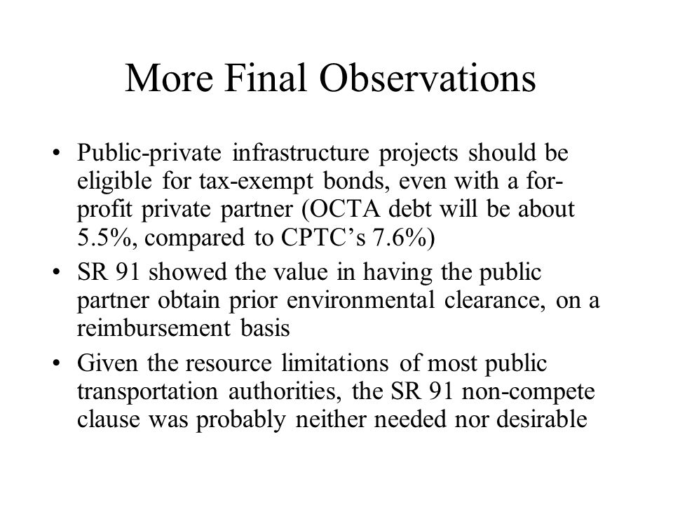 More Final Observations Public-private infrastructure projects should be eligible for tax-exempt bonds, even with a for- profit private partner (OCTA debt will be about 5.5%, compared to CPTC's 7.6%) SR 91 showed the value in having the public partner obtain prior environmental clearance, on a reimbursement basis Given the resource limitations of most public transportation authorities, the SR 91 non-compete clause was probably neither needed nor desirable