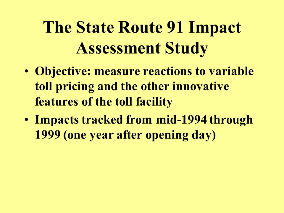 The State Route 91 Impact Study – Focus Areas Traffic counts, occupancy counts and speeds Effects on corridor bus, rail and park & ride Effects on accidents and significant incidents Traffic operations at entrances/exits Origin-destination (revealed preference) surveys Public opinion surveys Emissions modeling Calibration of choice models