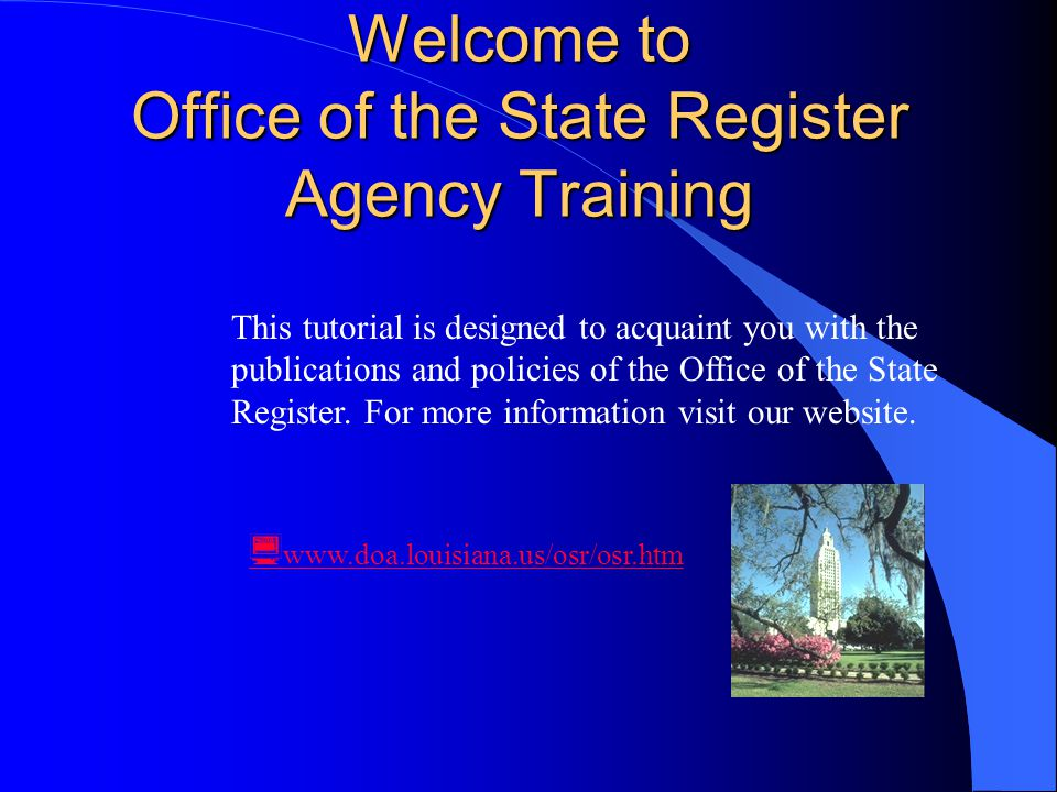 Welcome to Office of the State Register Agency Training  www.doa.louisiana.us/osr/osr.htm This tutorial is designed to acquaint you with the publications and policies of the Office of the State Register.