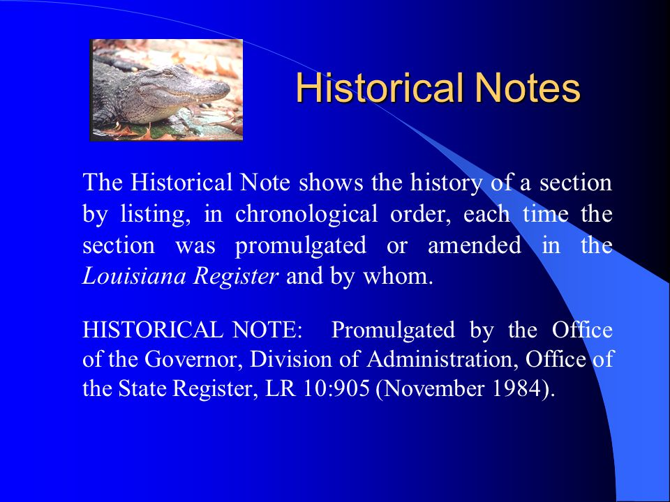 Historical Notes The Historical Note shows the history of a section by listing, in chronological order, each time the section was promulgated or amended in the Louisiana Register and by whom.