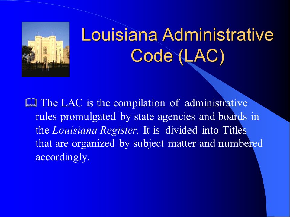 Louisiana Administrative Code (LAC)  The LAC is the compilation of administrative rules promulgated by state agencies and boards in the Louisiana Register.