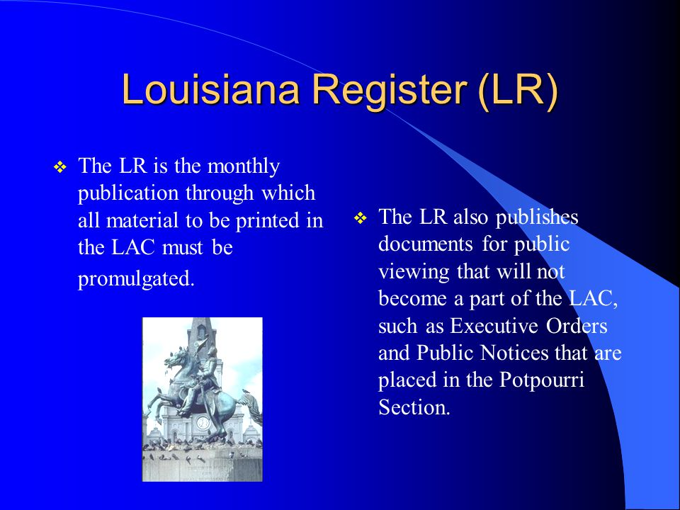 Louisiana Register (LR)  The LR is the monthly publication through which all material to be printed in the LAC must be promulgated.