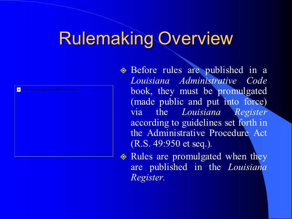 Rulemaking Overview  Before rules are published in a Louisiana Administrative Code book, they must be promulgated (made public and put into force) via the Louisiana Register according to guidelines set forth in the Administrative Procedure Act (R.S.