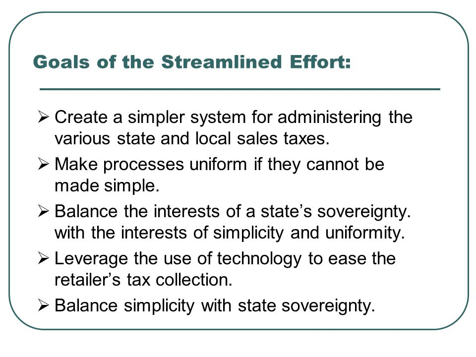 Goals of the Streamlined Effort:  Create a simpler system for administering the various state and local sales taxes.  Make processes uniform if they