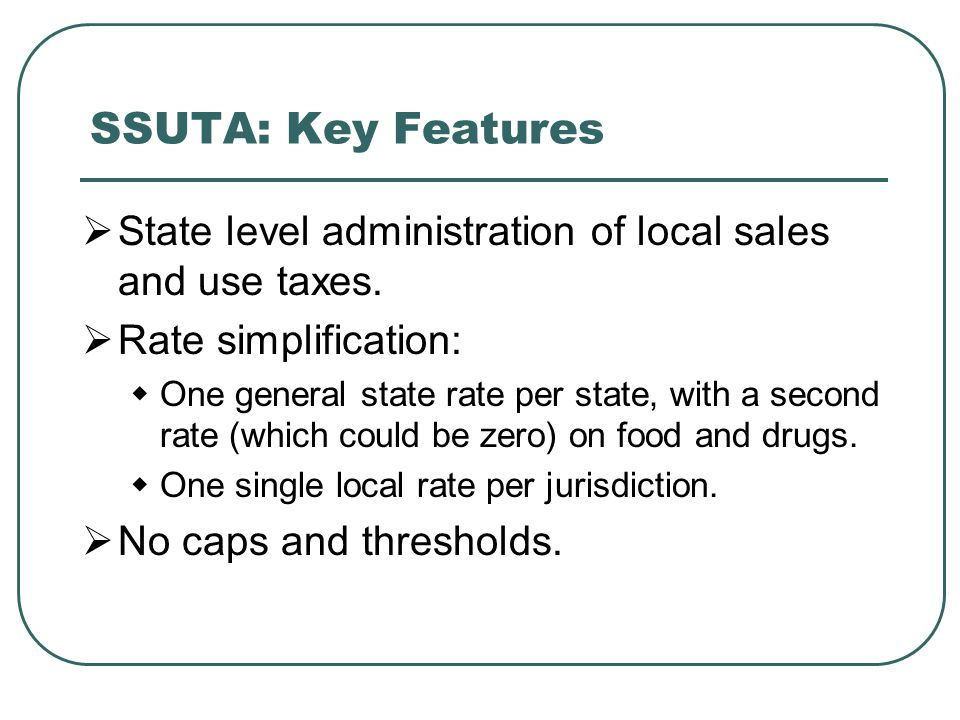 SSUTA: Key Features  State level administration of local sales and use taxes.  Rate simplification:  One general state rate per state, with a secon
