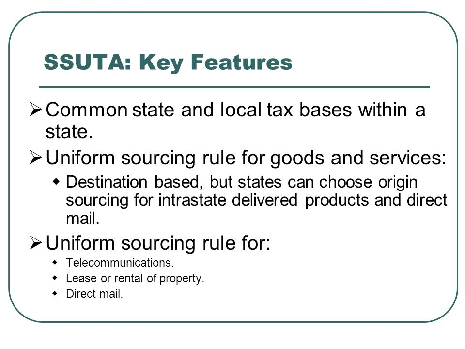 SSUTA: Key Features  Common state and local tax bases within a state.  Uniform sourcing rule for goods and services:  Destination based, but states