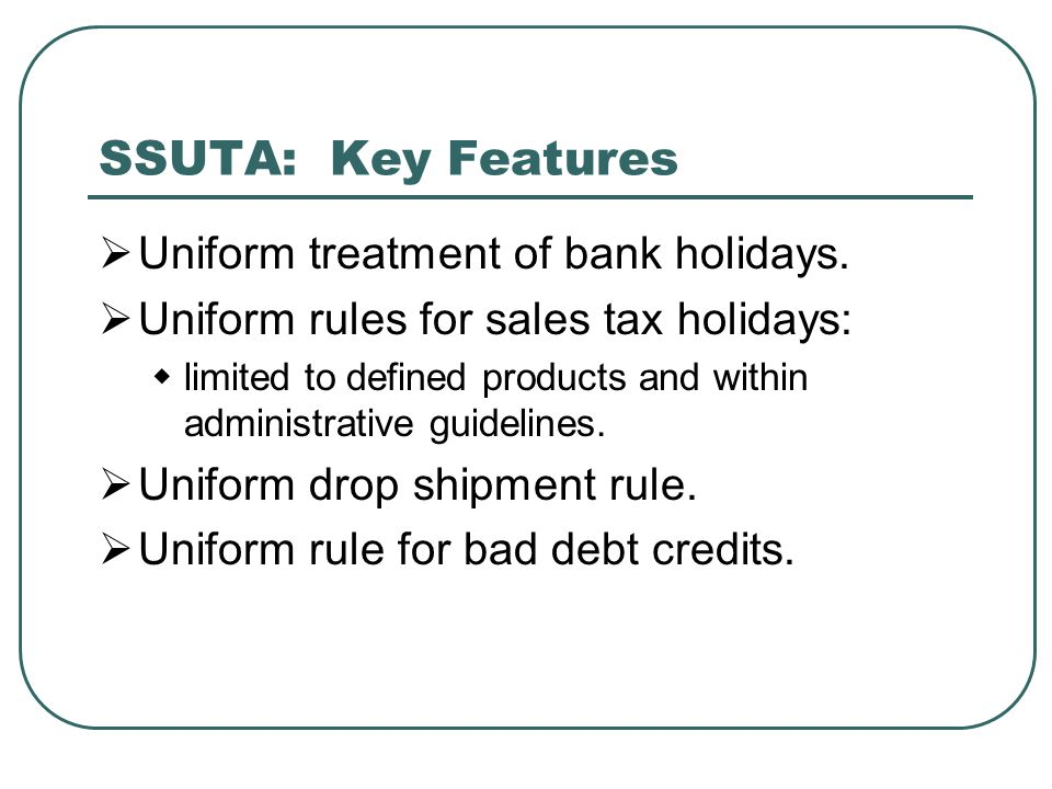SSUTA: Key Features  Uniform treatment of bank holidays.  Uniform rules for sales tax holidays:  limited to defined products and within administrat