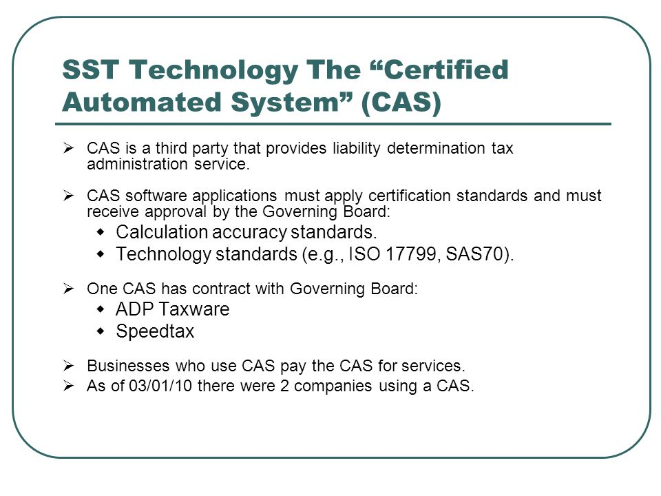 """SST Technology The """"Certified Automated System"""" (CAS)  CAS is a third party that provides liability determination tax administration service.  CAS s"""