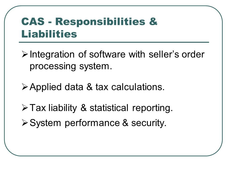 CAS - Responsibilities & Liabilities  Integration of software with seller's order processing system.  Applied data & tax calculations.  Tax liabili