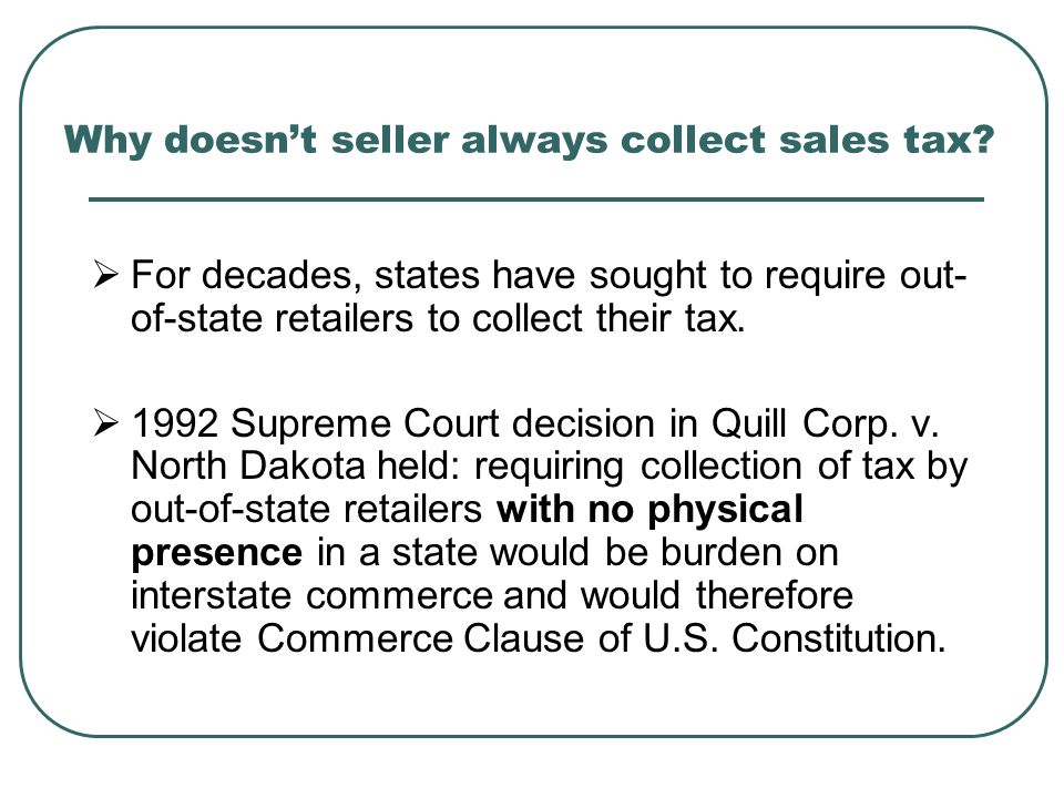 Why doesn't seller always collect sales tax?  For decades, states have sought to require out- of-state retailers to collect their tax.  1992 Supreme