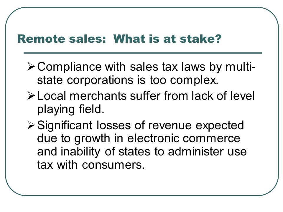 Remote sales: What is at stake?  Compliance with sales tax laws by multi- state corporations is too complex.  Local merchants suffer from lack of le