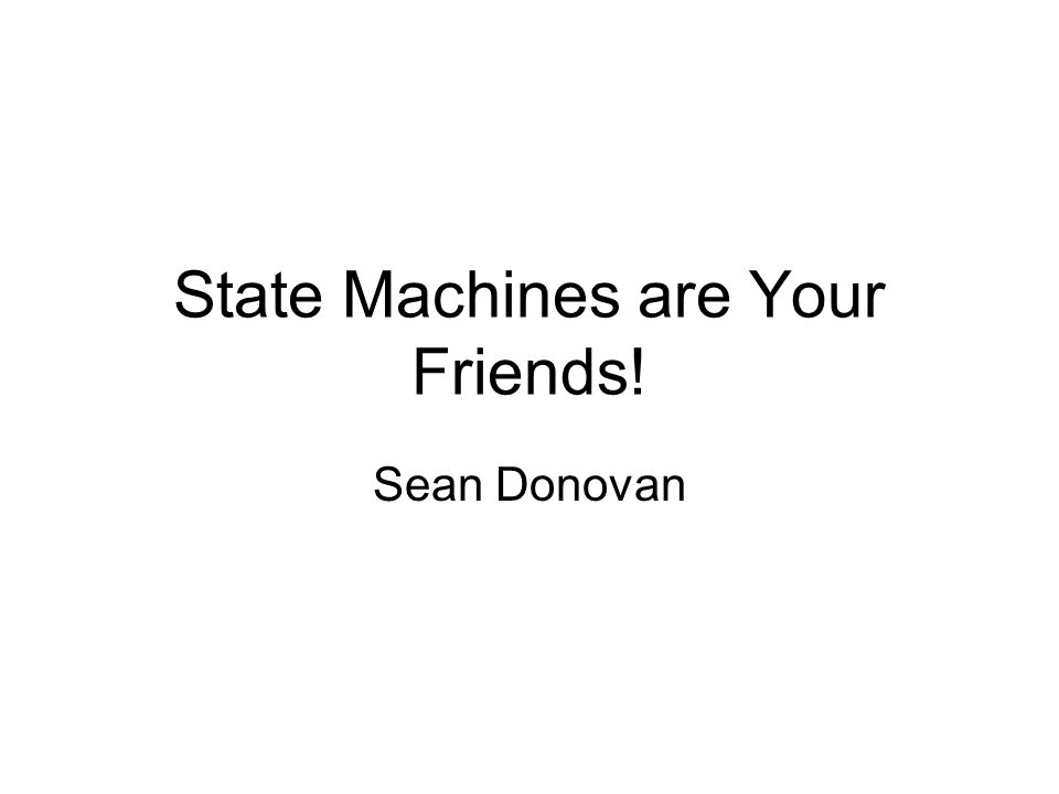 State Machines are Your Friends! Sean Donovan