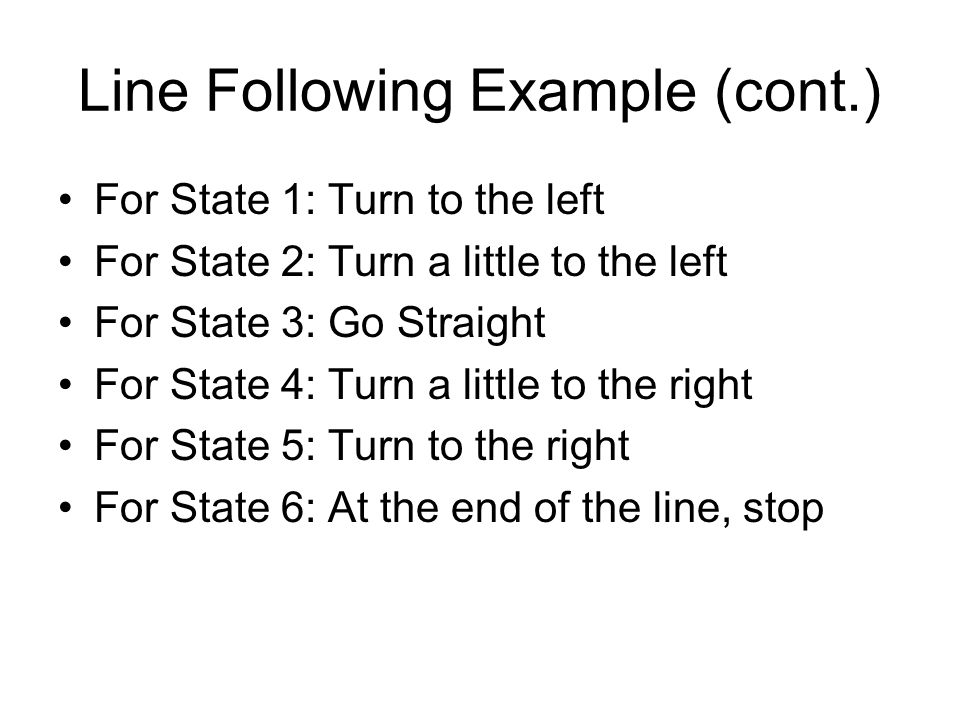 Line Following Example (cont.) For State 1: Turn to the left For State 2: Turn a little to the left For State 3: Go Straight For State 4: Turn a little to the right For State 5: Turn to the right For State 6: At the end of the line, stop