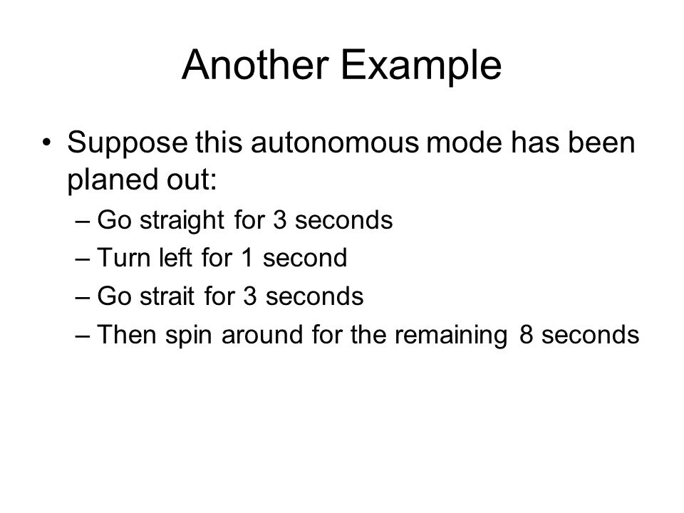 Another Example Suppose this autonomous mode has been planed out: –Go straight for 3 seconds –Turn left for 1 second –Go strait for 3 seconds –Then spin around for the remaining 8 seconds
